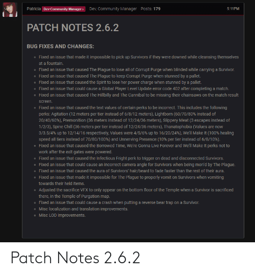 Anaconda, Beard, and Chill: Patricia  ManagerDev, Community Manager Posts: 179  5:11PM  PATCH NOTES 2.6.2  BUG FIXES AND CHANGES:  o Fixed an issue that made it impossible to pick up Survivors if they were downed while cleansing themselves  at a fountain.  o Fixed an issue that caused The Plague to lose all of Corrupt Purge when blinded while carrying a Survivor  o Fixed an issue that caused The Plague to keep Corrupt Purge when stunned by a pallet.  o Fixed an issue that caused the Spirit to lose her power charge when stunned by a pallet.  o Fixed an issue that could cause a Global Player Level Update error code 402 after completing a match.  o Fixed an issue that caused The Hillbilly and The Cannibal to be missing their chainsaws on the match result  screen.  o Fixed an issue that caused the text values of certain perks to be incorrect. This includes the following  perks: Agitation (12 meters per tier instead of 6/8/12 meters), Lightborn (60/70/80% instead of  20/40/60%), Premonition (36 meters instead of 12/24/36 meters), slippery Meat (3 escapes instead of  1/2/3), Spine Chill (36 meters per tier instead of 12/24/36 meters), Thanatophobia (Values are now  3/35/4% up to 12/14/16 respectively, Values were 4/5/6% up to 16/20/24%), We'll Make It (100% healing  speed all tiers instead of 70/80/100%) and Unnerving Presence (10% per tier instead of 6/8/10%)  Fixed an issue that caused the Borrowed Time, We're Gonna Live Forever and We'll Make It perks not to  work after the exit gates were powered  o  o Fixed an issue that caused the Infectious Fright perk to trigger on dead and disconnected Survivors  o Fixed an issue that could cause an incorrect camera angle for Survivors when being mori'd by The Plague  o Fixed an issue that caused the aura of Survivors' hair/beard to fade faster than the rest of their aura  o Fixed an issue that made it impossible for The Plague to properly vomit on Survivors when vomiting  towards their held items.  Adjusted the sacrifice VFX to 