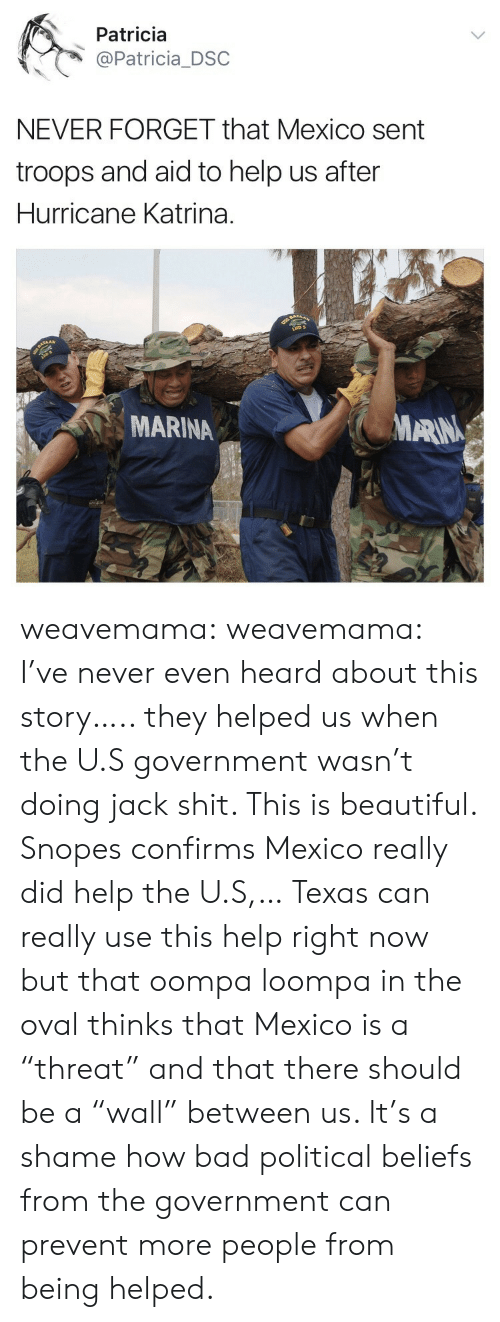"Bad, Beautiful, and Shit: Patricia  @Patricia_DSC  NEVER FORGET that Mexico sent  troops and aid to help us after  Hurricane Katrina.  MARINA  MARN weavemama: weavemama: I've never even heard about this story….. they helped us when the U.S government wasn't doing jack shit. This is beautiful.  Snopes confirms Mexico really did help the U.S,… Texas can really use this help right now but that oompa loompa in the oval thinks that Mexico is a ""threat"" and that there should be a ""wall"" between us. It's a shame how bad political beliefs from the government can prevent more people from being helped."