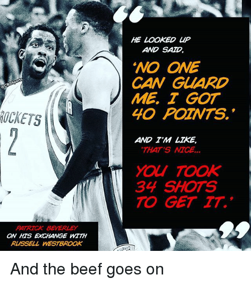 "Beef, Beef, and Memes: PATRICK BEVERLEY  ON HTS EXCHANGE WITH  RUSSELL WESTBROOK  HE  LOOKED UP  AND SAD  ""NO ONE  CAN GUARD  ME I GOT  40 POZNTS.  AND TM LIKE,  THAT'S  MCE  34 SHOTS  TO GET TT. And the beef goes on"