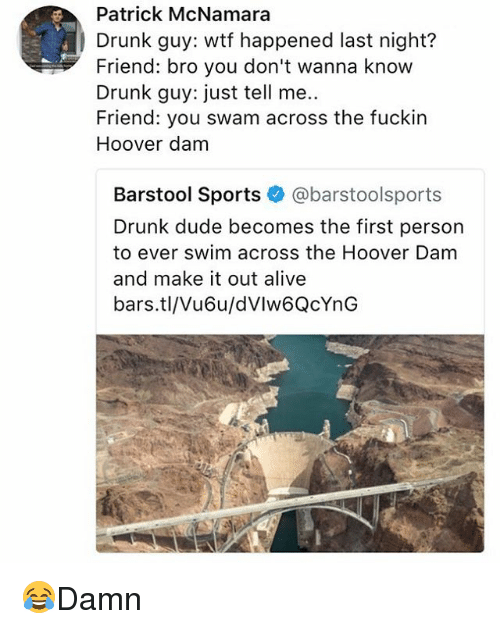 Alive, Drunk, and Dude: Patrick McNamara  Drunk guy: wtf happened last night?  Friend: bro you don't wanna know  Drunk guy: just tell me..  Friend: you swam across the fuckin  Hoover dam  Barstool Sports @barstoolsports  Drunk dude becomes the first person  to ever swim across the Hoover Dam  and make it out alive  bars.tl/Vu6u/dVlw6QcYnG 😂Damn