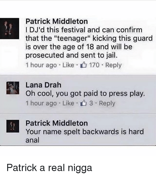 "Jail, Memes, and Anal: Patrick Middleton  IDJ'd this festival and can confirm  that the ""teenager"" kicking this guard  is over the age of 18 and will be  prosecuted and sent to jail.  1 hour ago . Like- 170 . Reply  Lana Drah  Oh cool, you got paid to press play.  1 hour ago . Like . 3 . Reply  n , ou got paid to press ply  Patrick Middleton  Your name spelt backwards is hard  anal Patrick a real nigga"