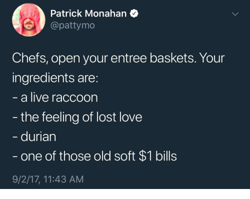 Love, Lost, and Live: Patrick Monahan  @pattymo  Chefs, open your entree baskets. Your  ingredients are:  a live raccoon  the feeling of lost love  durian  one of those old soft $1 bills  9/2/17, 11:43 AM
