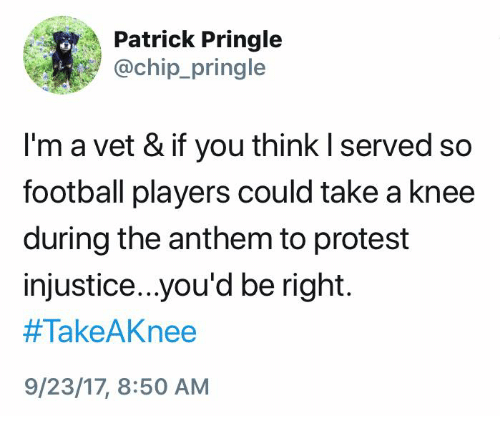 Football, Protest, and Chip: Patrick Pringle  @chip_pringle  I'm a vet & if you think I served so  football players could take a knee  during the anthem to protest  injustice..you'd be right.  #TakeAKnee  9/23/17, 8:50 AM
