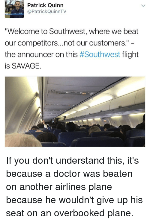 "Doctor, Memes, and Savage: Patrick Quinn  @Patrick Quinn TV  ""Welcome to Southwest, where we beat  our competitors...not our customers.""  the announcer on this  #Southwest  flight  is SAVAGE. If you don't understand this, it's because a doctor was beaten on another airlines plane because he wouldn't give up his seat on an overbooked plane."
