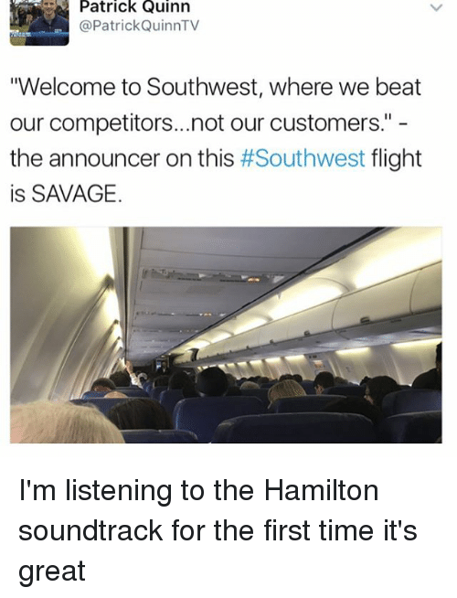 "Memes, Savage, and Flight: Patrick Quinn  @Patrick QuinnTV  ""Welcome to Southwest, where we beat  our competitors...not our customers.""  the announcer on this  #Southwest flight  is SAVAGE. I'm listening to the Hamilton soundtrack for the first time it's great"