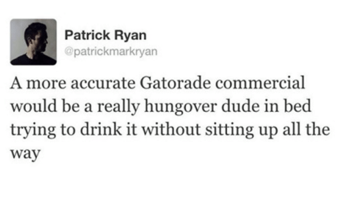 Dude, Gatorade, and All The: Patrick Ryan  @patrickmarkryan  A more accurate Gatorade commercial  would be a really hungover dude in bed  trying to drink it without sitting up all the  Way