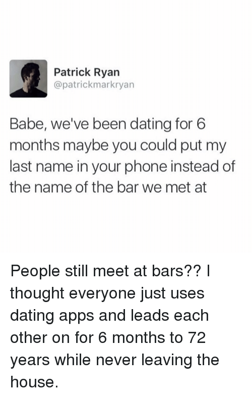 Dating, Phone, and Apps: Patrick Ryan  @patrickmarkryan  Babe, we've been dating for 6  months maybe you could put my  last name in your phone instead of  the name of the bar we met at People still meet at bars?? I thought everyone just uses dating apps and leads each other on for 6 months to 72 years while never leaving the house.