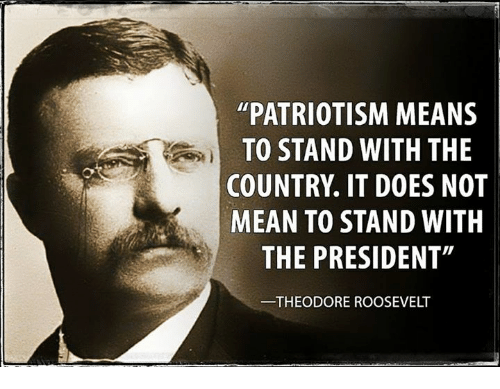 """Mean, Patriotism, and Theodore Roosevelt: PATRIOTISM MEANS  TO STAND WITH THE  COUNTRY IT DOES NOT  MEAN TO STAND WITH  THE PRESIDENT""""  THEODORE ROOSEVELT"""