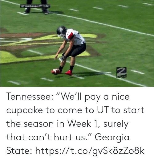 """Sports, Georgia, and Tennessee: @PatriotLeagueTVTwitter  SPORTS Tennessee: """"We'll pay a nice cupcake to come to UT to start the season in Week 1, surely that can't hurt us.""""  Georgia State: https://t.co/gvSk8zZo8k"""