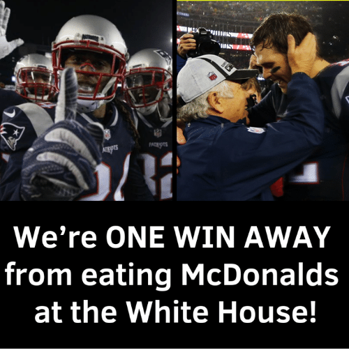 McDonalds, Memes, and Patriotic: PATRIOTS  We're ONE WIN AWAY  from eating McDonalds  at the White House!