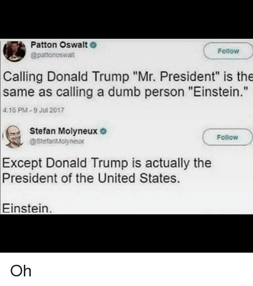 "Donald Trump, Dumb, and Memes: Patton Oswalt  @patonoswalit  Follow  Calling Donald Trump ""Mr. President"" is the  as calling a dumb person ""Einstein.""  same  4:15 PM-9 Jul 2017  Stefan Molyneux o  Follow  @StefanMolyneux  Except  Donald Trump is actually the  President  of the United States.  Einstein. Oh"