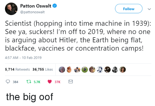 Earth, Hitler, and Time: Patton Oswalt  @pattonoswalt  Follow  Scientist (hopping into time machine in 1939):  See ya, suckers! I'm off to 2019, where no one  is arguing about Hitler, the Earth being flat,  blackface, vaccines or concentration camps!  4:57 AM-10 Feb 2019  5,.714 Retweets 36,755 likes2O2 the big oof
