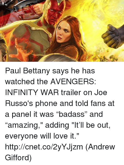 """Love, Memes, and Phone: Paul Bettany says he has watched the AVENGERS: INFINITY WAR trailer on Joe Russo's phone and told fans at a panel it was """"badass"""" and """"amazing,"""" adding """"It'll be out, everyone will love it."""" http://cnet.co/2yYJjzm  (Andrew Gifford)"""
