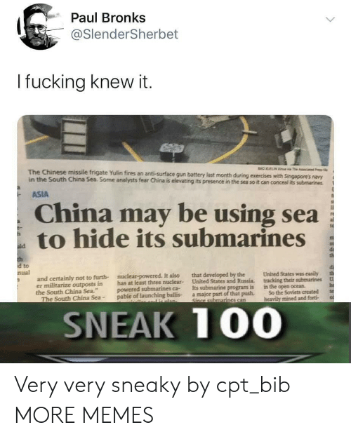 """Dank, Memes, and Target: Paul Bronks  @SlenderSherbet  I fucking knew it.  BAO UELIN  a The c  The Chinese missile frigate Yulin fires an anti-surface gun battery last month during exercises with Singapore's navy  in the South China Sea. Some analysts fear China is elevating its presence in the sea so it can conceal its submarines  ASIA  China may be using sea  to hide its submarines  ald  th  d to  nual  United States was easily  that developed by the  United States and Russia.  Its submarine program is  a major part of that push.  Since submarines can  nuclear-powered. It also  and certainly not to furth-  er militarize outposts in  the South China Sea.""""  The South China Sea-  tracking their submarines  U  has at least three nuclear-  powered submarines ca-  pable of launching ballis-  he  te  in the open ocean  So the Soviets created  heavily mined and forti  and e nlan-  SNEAK 100 Very very sneaky by cpt_bib MORE MEMES"""