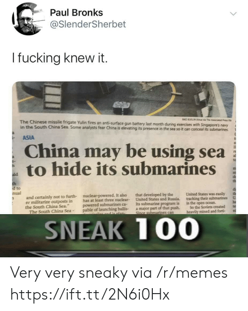 """Memes, China, and Chinese: Paul Bronks  @SlenderSherbet  I fucking knew it.  BAO UELIN  a The c  The Chinese missile frigate Yulin fires an anti-surface gun battery last month during exercises with Singapore's navy  in the South China Sea. Some analysts fear China is elevating its presence in the sea so it can conceal its submarines  ASIA  China may be using sea  to hide its submarines  ald  th  d to  nual  United States was easily  that developed by the  United States and Russia.  Its submarine program is  a major part of that push.  Since submarines can  nuclear-powered. It also  and certainly not to furth-  er militarize outposts in  the South China Sea.""""  The South China Sea-  tracking their submarines  U  has at least three nuclear-  powered submarines ca-  pable of launching ballis-  he  te  in the open ocean  So the Soviets created  heavily mined and forti  and e nlan-  SNEAK 100 Very very sneaky via /r/memes https://ift.tt/2N6i0Hx"""