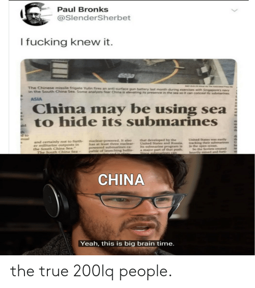 """True, Yeah, and China: Paul Bronks  @SlenderSherbet  I fucking knew it.  The Chinese missile frigate Yulin fires an anti-surface gun battery last month during exercises with Singapore's navy  in the South China Sea. Some analysts fear China is elevating its presence in the sea so it can conceal its submarines  ASIA  China  be using sea  may  to hide its submarines  th  d to  nual  United States was easily  tracking their submarines  in the open ocean.  So the Soviets created  heavily mined and forti  that developed by the  United States and Russia  Its subenarine program is  a major part of that push.  nuclear-powered. It also  has at least three nuclear-  powered submarines ca  pable of launching ballis-  and certainly not to furth  er militarize outposts in  the South China Sea.""""  The South China Sea-  CHINA  Yeah, this is big brain time. the true 200Iq people."""