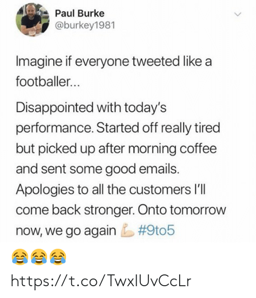 Disappointed, Soccer, and Coffee: Paul Burke  @burkey1981  Imagine if everyone tweeted like a  footballer...  Disappointed with today's  performance. Started off really tired  but picked up after morning coffee  and sent some good emails.  Apologies to all the customers l'lI  come back stronger. Onto tomorrow  #9t05  now, we go again 😂😂😂 https://t.co/TwxIUvCcLr