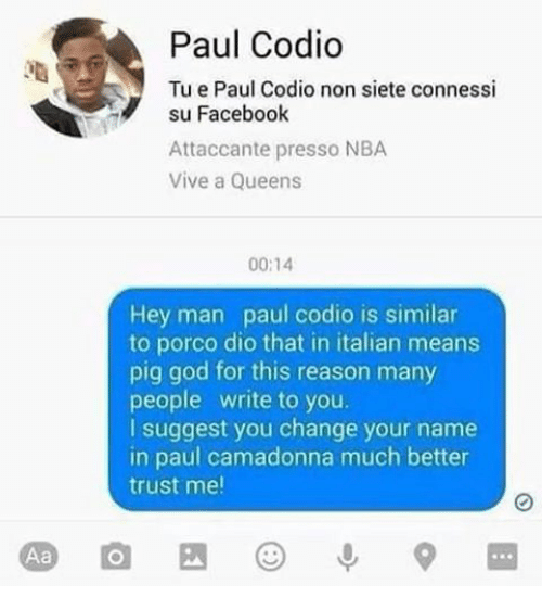 Facebook, God, and Memes: Paul Codio  Tu e Paul Codio non siete connessi  su Facebook  Attaccante presso NBA  Vive a Queens  00:14  Hey man paul codio is similar  to porco dio that in italian means  pig god for this reason many  people write to you  I suggest you change your name  in paul camadonna much better  trust me!