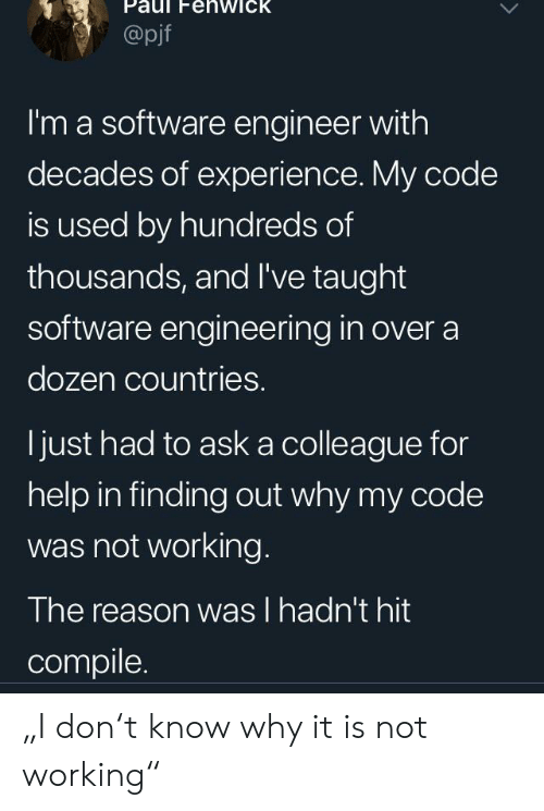 "Help, Engineering, and Experience: Paul FehwicK  @pjf  I'm a software engineer with  decades of experience. My code  is used by hundreds of  thousands, and I've taught  software engineering in over a  dozen countries.  ljust had to ask a colleague for  help in finding out why my code  was not working.  The reason was l hadn't hit  compile. ""I don't know why it is not working"""
