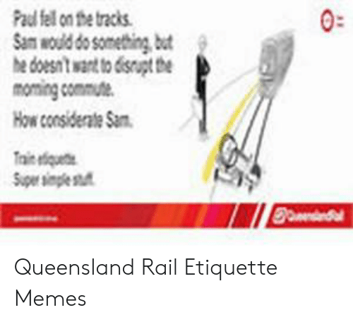Memes, Paul, and Sam: Paul fell on the tracks  Sam would do something, bt  he doesnt want to 6isnupt the  moming commute  ow considerate Sa  0:  aiiquete  pe spe st Queensland Rail Etiquette Memes