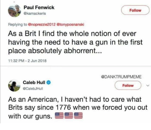 Guns, Memes, and American: Paul Fenwick  Follow  @kamackeris  Replying to @noprezzie2012 @tonyposnanski  As a Brit I find the whole notion of ever  having the need to have a gun in the first  place absolutely abhorrent...  11:32 PM-2 Jun 2018  @DANKTRUMPMEME  Caleb Hull  @CalebJHull  Follow  As an American, I haven't had to care what  Brits say since 1776 when we forced you out  with our guns.雪