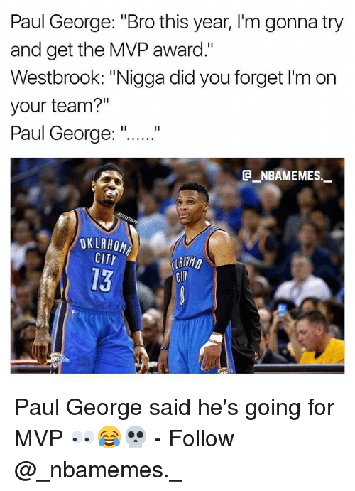 """Memes, Paul George, and 🤖: Paul George: """"Bro this year, I'm gonna try  and get the MVP award.""""  Westbrook: """"Nigga did you forget I'm on  your team?""""  Paul George:""""  E NBAMEMES  OKLABO  CITY  13  Clr Paul George said he's going for MVP 👀😂💀 - Follow @_nbamemes._"""