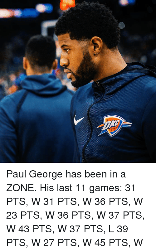 Paul George, Games, and Been: Paul George has been in a ZONE.  His last 11 games: 31 PTS, W 31 PTS, W 36 PTS, W 23 PTS, W 36 PTS, W 37 PTS, W 43 PTS, W 37 PTS, L 39 PTS, W 27 PTS, W 45 PTS, W