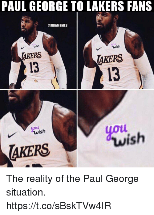 Los Angeles Lakers, Memes, and Paul George: PAUL GEORGE TO LAKERS FANS  @NBAMEMES  wish  LOLL  AKERS  13  AKERS  13  youi  yot  ish  wish  AKERS The reality of the Paul George situation. https://t.co/sBskTVw4IR