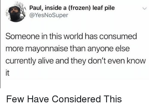 Alive, Frozen, and World: Paul, inside a (frozen) leaf pile  @YesNoSuper  Someone in this world has consumed  more mayonnaise than anyone else  currently alive and they don't even know Few Have Considered This