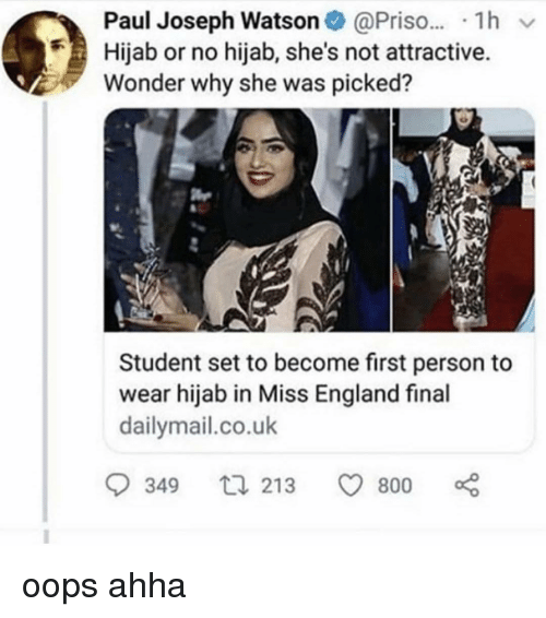 England, Memes, and Wonder: Paul Joseph Watson@Pris.. 1h v  Hijab or no hijab, she's not attractive.  Wonder why she was picked?  Student set to become first person to  wear hijab in Miss England final  dailymail.co.uk  349  213 800 oops ahha