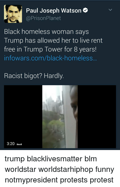 Homeless, Memes, and Prison Planet: Paul Joseph Watson  Prison Planet  Black homeless woman says  Trump has allowed her to live rent  free in Trump Tower for 8 years!  infowars.com/black-homeless  Racist bigot? Hardly  3:20 trump blacklivesmatter blm worldstar worldstarhiphop funny notmypresident protests protest
