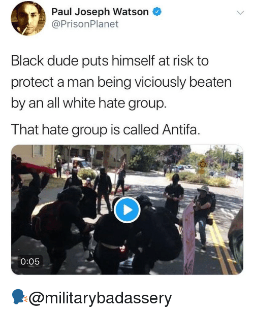 Dude, Memes, and Black: Paul Joseph Watson *  @PrisonPlanet  Black dude puts himself at risk to  protect a man being viciously beaten  by an all white hate group.  That hate group is called Antifa.  0:05 🗣@militarybadassery