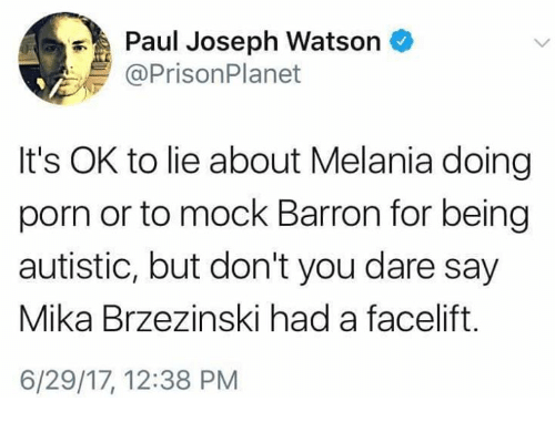 Memes, Porn, and 🤖: Paul Joseph Watson  @PrisonPlanet  It's OK to lie about Melania doing  porn or to mock Barron for being  autistic, but don't you dare say  Mika Brzezinski had a facelift.  6/29/17, 12:38 PM