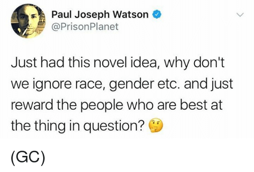 Memes, Best, and Race: Paul Joseph Watson  @PrisonPlanet  Just had this novel idea, why don't  we ignore race, gender etc. and just  reward the people who are best at  the thing in question? (GC)