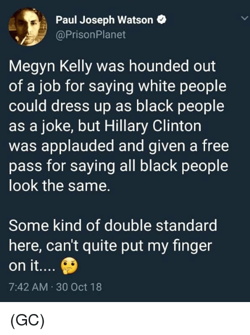 Hillary Clinton, Megyn Kelly, and Memes: Paul Joseph Watson  @PrisonPlanet  Megyn Kelly was hounded out  of a job for saying white people  could dress up as black people  as a joke, but Hillary Clinton  was applauded and given a free  pass for saying all black people  look the same.  Some kind of double standard  here, can't quite put my finger  on it...  7:42 AM 30 Oct 18 (GC)
