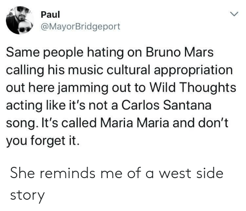 Bruno Mars, Carlos Santana, and Music: Paul  @MayorBridgeport  Same people hating on Bruno Mars  calling his music cultural appropriation  out here jamming out to Wild Thoughts  acting like it's not a Carlos Santana  song. It's called Maria Maria and don't  you forget it. She reminds me of a west side story