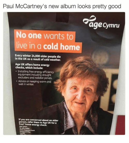 Advice, Energy, and Winter: Paul McCartney's new album looks pretty good  age Cymru  No one wants to  live in a cold home  Every winter 24,000 older people die  in the UK as a result of cold weather.  Age UK offers home energy  checks, which include:  Installing free energy efficiency  equipment including drought  excluders and radiator panels,  Advice on keeping warm and  well in winter.  if you are concerned about an older  person, refer  them to Age UK for a  home energy check:  Age Cymru  Neptune
