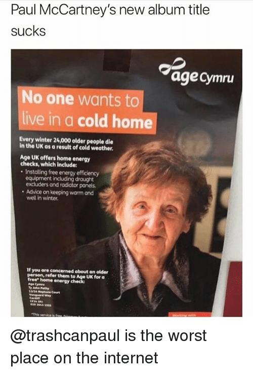 """Advice, Energy, and Internet: Paul McCartney's new album title  sucks  age cymru  No one wants to  live in a cold home  Every winter 24,000 older people die  in the UK as a result of cold weather.  Age UK offers home energy  checks, which include:  . Installing free energy efficiency  equipment including draught  excluders and radiator panels  . Advice on keeping warm and  If you are concerned about an older  person, refer them to Age UK for a  free"""" home energy check:  029 2043 555  'This serviceisa @trashcanpaul is the worst place on the internet"""