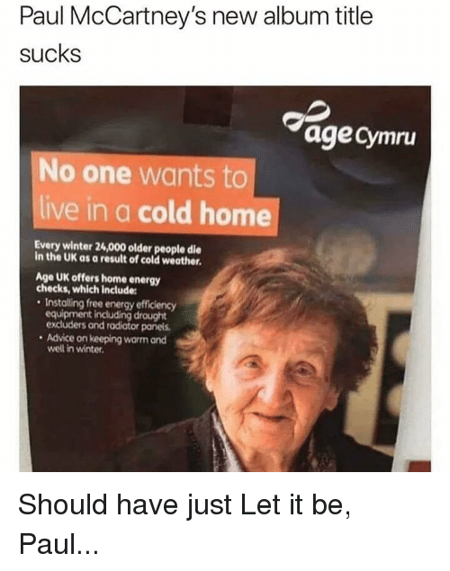 Advice, Energy, and Funny: Paul McCartney's new album title  sucks  agecymru  No one wants to  live in a cold home  Every winter 24,000 older people die  in the UK as a result of cold weather  Age UK offers home energy  checks, which include:  Installing free energy efficiency  equipment including drought  excluders and radiator panels  . Advice on keeping warm and  well in winter. Should have just Let it be, Paul...