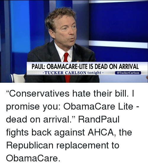 """Memes, Tucker Carlson, and 🤖: PAUL: OBAMACARE-LITE IS DEAD ON ARRIVAL  TUCKER CARLSON tonight  @Tucker Carlson """"Conservatives hate their bill. I promise you: ObamaCare Lite - dead on arrival."""" RandPaul fights back against AHCA, the Republican replacement to ObamaCare."""