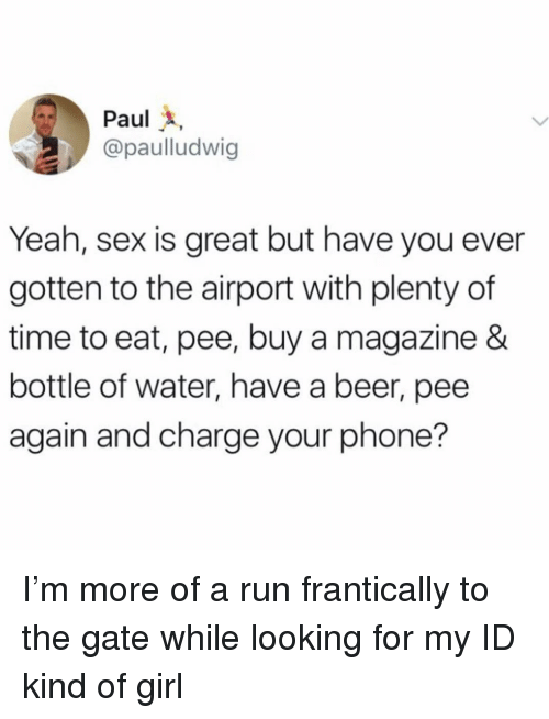 Beer, Phone, and Run: Paul  @paulludwig  Yeah, sex is great but have you ever  gotten to the airport with plenty of  time to eat, pee, buy a magazine &  bottle of water, have a beer, pee  again and charge your phone? I'm more of a run frantically to the gate while looking for my ID kind of girl