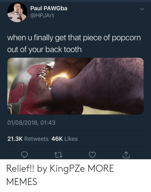 Dank, Memes, and Target: Paul PAWGba  @HPJArt  when u finally get that piece of popcorn  out of your back tooth  01/08/2018, 01:43  21.3K Retweets 46K Likes Relief!! by KingPZe MORE MEMES