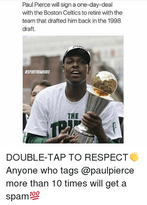 Boston Celtics, Memes, and Paul Pierce: Paul Pierce will sign a one-day-deal  with the Boston Celtics to retire with the  team that drafted him back in the 1998  draft.  ESPORTHUMOURS  THE DOUBLE-TAP TO RESPECT👏 Anyone who tags @paulpierce more than 10 times will get a spam💯