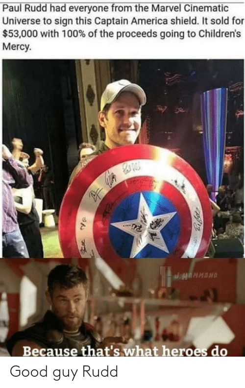 America, Good, and Heroes: Paul Rudd had everyone from the Marvel Cinematic  Universe to sign this Captain America shield. It sold for  $53,000 with 100% of the proceeds going to Children's  Mercy.  Because that's what heroes do Good guy Rudd