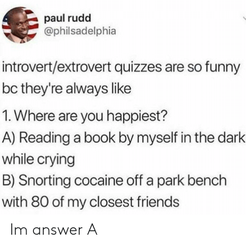 Crying, Friends, and Funny: paul rudd  Ophilsadelphia  introvert/extrovert quizzes are so funny  bc they're always like  1. Where are you happiest?  A) Reading a book by myself in the dark  while crying  B) Snorting cocaine off a park bench  with 80 of my closest friends Im answer A