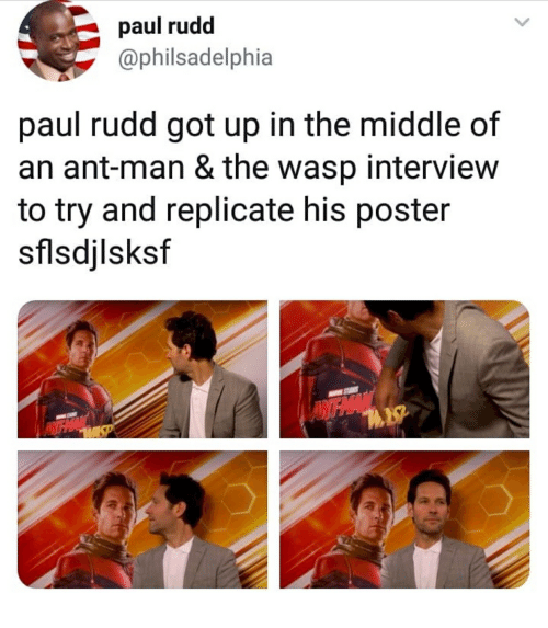 The Middle, Ant Man, and Got: paul rudd  @philsadelphia  paul rudd got up in the middle of  an ant-man & the wasp interview  to try and replicate his poster  sflsdjlsksf