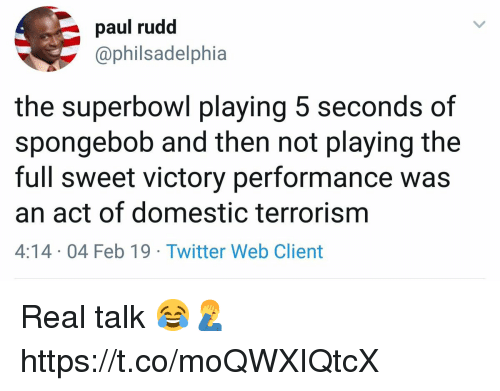 SpongeBob, Twitter, and Superbowl: paul rudd  @philsadelphia  the superbowl playing 5 seconds of  spongebob and then not playing the  full sweet victory performance was  an act of domestic terrorism  4:14 04 Feb 19 Twitter Web Client Real talk 😂🤦♂️ https://t.co/moQWXIQtcX