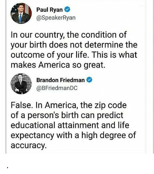 America, Life, and Memes: Paul Ryan  @SpeakerRyan  In our country, the condition of  your birth does not determine the  outcome of your life. This is what  makes America so great.  Brandon Friedman  @BFriedmanDC  False. In America, the zip code  of a person's birth can predict  educational attainment and life  expectancy with a high degree of  accuracy. .