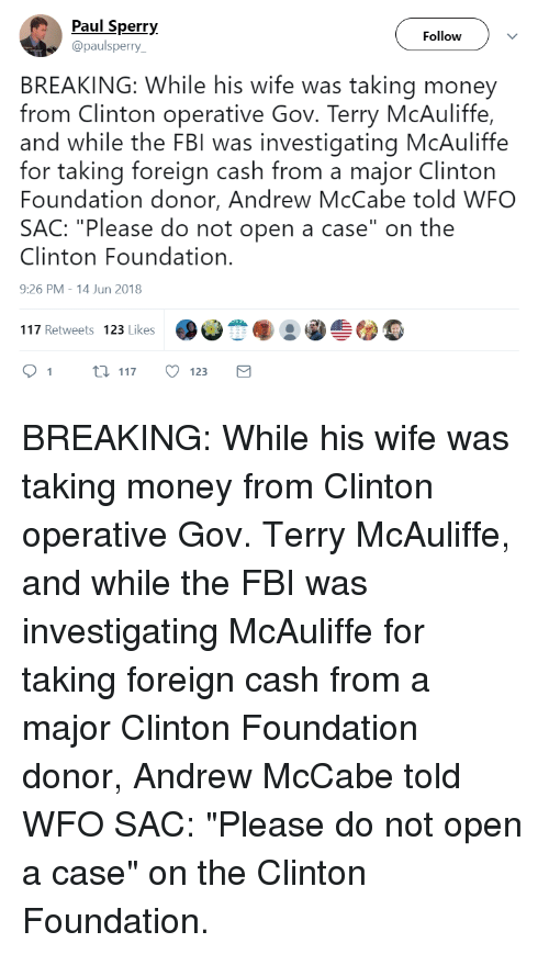 """Fbi, Money, and Wife: Paul Sperr;y  @paulsperry  Follow  BREAKING: While his wife was taking money  from Clinton operative Gov. Terry McAuliffe,  and while the FBI was investigating McAuliffe  for taking foreign cash from a major Clinton  Foundation donor, Andrew McCabe told WFO  SAC: """"Please do not open a case"""" on the  Clinton Foundation.  9:26 PM-14 Jun 2018  au)悉脑..솔囫霉  117 Retweets  123 Likes  91  ti 117 123"""