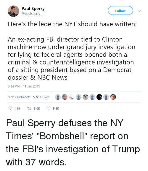 Fbi, News, and Nbc News: Paul Sperry  @paulsperry  Follow  Here's the lede the NYT should have written:  An ex-acting FBI director tied to Clinton  machine now under grand jury investigation  for lying to federal agents opened both a  criminal & counterintelligence investigation  of a sitting president based on a Democrat  dossier & NBC News  8:34 PM-11 Jan 2019  3,005 Retweets 5,602 Likes  113tl 3.0K 5.6K
